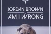 "Jordan Brown: in tutte le radio il nuovo singolo ""Am I Wrong"""